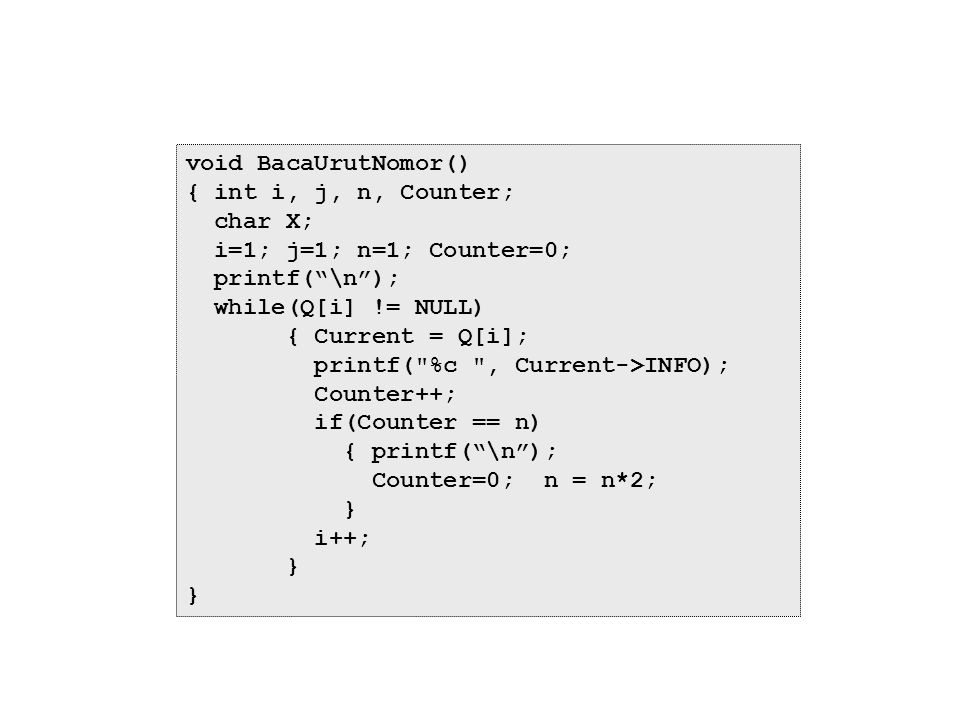 void BacaUrutNomor() { int i, j, n, Counter; char X; i=1; j=1; n=1; Counter=0; printf( \n ); while(Q[i] != NULL)
